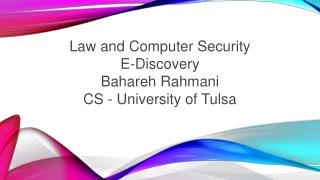 Law and Computer Security E-Discovery Bahareh Rahmani CS - University of Tulsa