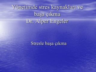 Yönetimde stres kaynakları ve başa çıkma Dr. Alper  Engeler