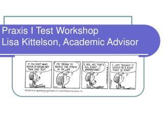 Praxis I Test Workshop Lisa Kittelson, Academic Advisor