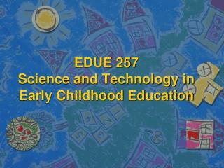 EDUE 257 Science and Technology in Early Childhood Education