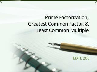 Prime Factorization, Greatest Common Factor, & Least Common Multiple