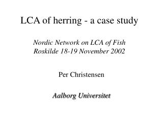 LCA of herring - a case study Nordic Network on LCA of Fish Roskilde 18-19 November 2002
