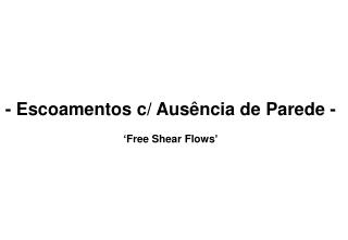 - Escoamentos c/ Ausência de Parede - 'Free Shear Flows'