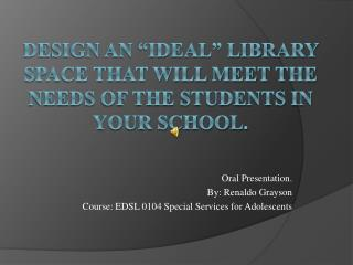Design an �ideal� library space that will meet the needs of the students in your school.