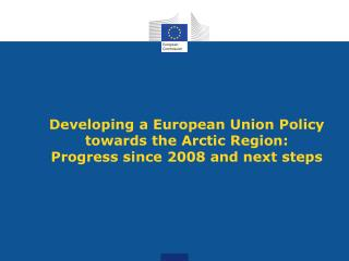 Developing a European Union Policy towards the Arctic Region:  Progress since 2008 and next steps