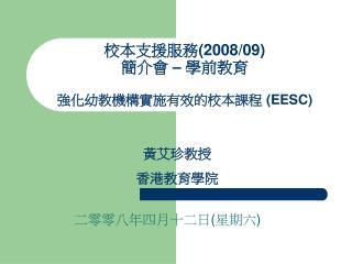 校本支援服務 (2008/09)  簡介會  –  學前教育 強化幼教機構實施有效的校本課程  (EESC)