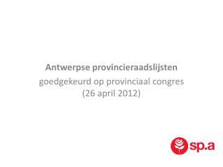 Antwerpse provincieraadslijsten g oedgekeurd op provinciaal congres (26 april 2012)