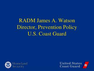 RADM James A. Watson Director, Prevention Policy U.S. Coast Guard