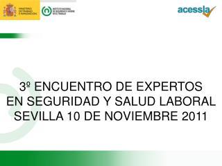 3º ENCUENTRO DE EXPERTOS EN SEGURIDAD Y SALUD LABORAL SEVILLA 10 DE NOVIEMBRE 2011