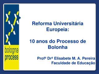 Reforma Universitária Europeia:  10 anos do Processo de Bolonha Profª Drª Elisabete M. A. Pereira