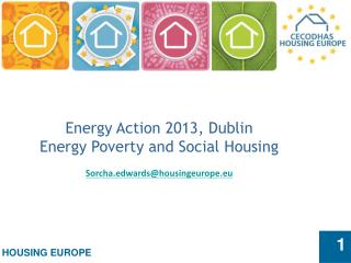 Energy Action 2013, Dublin Energy Poverty and Social Housing Sorcha.edwards@housingeurope.eu