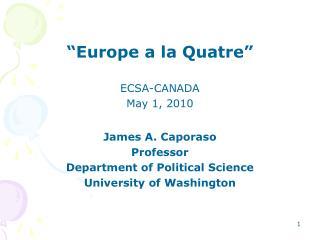 """""""Europe a la Quatre"""" ECSA-CANADA   May 1, 2010 James A. Caporaso Professor"""