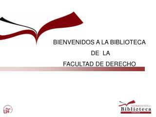 BIENVENIDOS A LA BIBLIOTECA  DE  LA  FACULTAD DE DERECHO