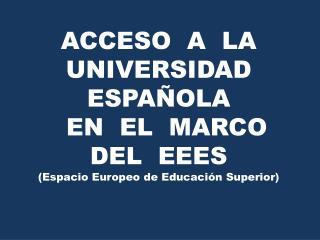 ACCESO  A  LA  UNIVERSIDAD  ESPAÑOLA   EN  EL  MARCO  DEL  EEES