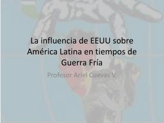 La influencia de EEUU sobre  América Latina en tiempos de Guerra Fría