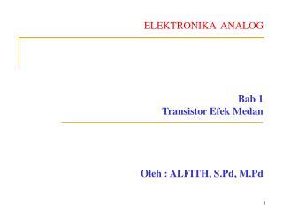 ELEKTRONIKA  ANALOG Bab 1 Transistor Efek Medan Oleh : ALFITH, S.Pd, M.Pd