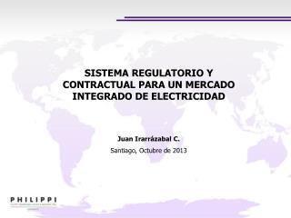 SISTEMA REGULATORIO Y CONTRACTUAL PARA UN MERCADO INTEGRADO DE ELECTRICIDAD Juan Irarrázabal C.