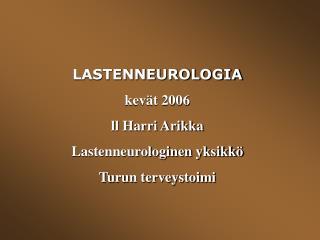 LASTENNEUROLOGIA kev t 2006 ll Harri Arikka Lastenneurologinen yksikk  Turun terveystoimi