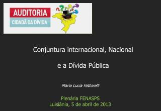Maria Lucia Fattorelli Plenária FENASPS Luisiânia, 5 de abril de 2013