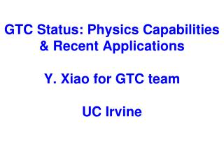 GTC Status: Physics Capabilities & Recent Applications Y. Xiao for GTC team UC Irvine