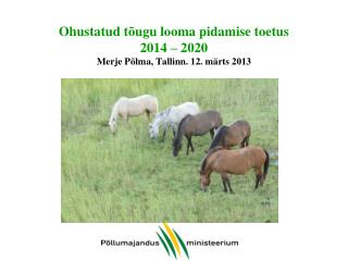 Ohustatud tõugu looma pidamise toetus  2014 – 2020 Merje Põlma, Tallinn. 12. märts 2013