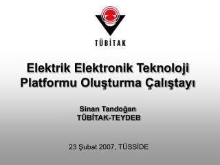 Elektrik Elektronik Teknoloji Platformu Oluşturma Çalıştayı  Sinan Tandoğan  TÜBİTAK-TEYDEB