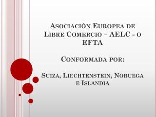 Asociaci�n Europea de Libre Comercio � AELC - o EFTA