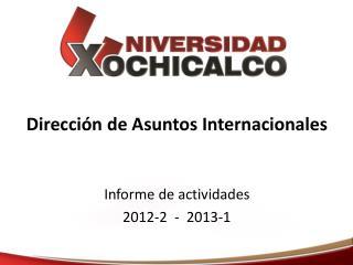 Dirección de Asuntos Internacionales Informe de actividades  2012-2  -  2013-1