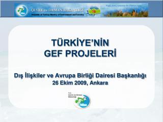 TÜRKİYE'NİN  GEF PROJELERİ Dış İlişkiler ve Avrupa Birliği Dairesi Başkanlığı 26 Ekim 2009, Ankara
