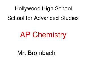 Hollywood High School School for Advanced Studies	 AP Chemistry        Mr. Brombach