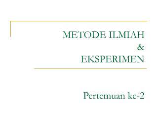 METODE ILMIAH & EKSPERIMEN Pertemuan ke-2
