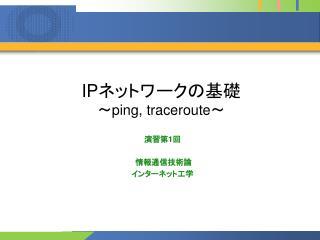 IP ネットワークの基礎 ~ ping, traceroute ~