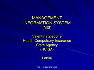 MANAGEMENT  INFORMATION SYSTEM (MIS) Valentīna Ziedone Health Compulsory Insurance  State Agency
