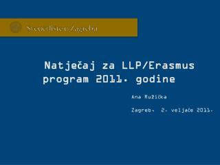 Natječaj za LLP/Erasmus program 2011. godine Ana Ružička Zagreb,  2. veljače 2011.