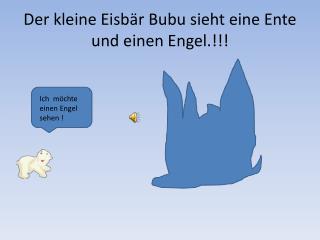 Der kleine Eisbär  Bubu  sieht eine Ente und einen Engel.!!!