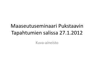 Maaseutuseminaari  P ukstaavin  Tapahtumien salissa 27.1.2012