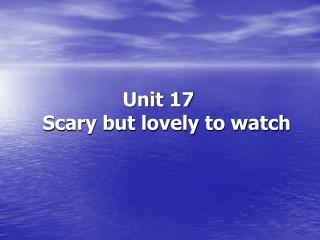 Unit 17     Scary but lovely to watch