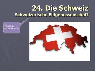 24.  Die Schweiz Schweizerische Eidgenossenschaft