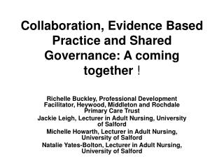Collaboration, Evidence Based Practice and Shared Governance: A coming together  !