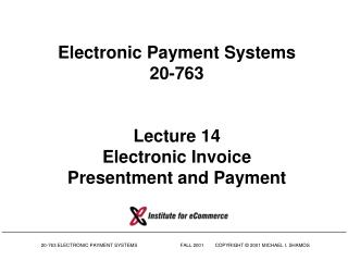 Electronic Payment Systems 20-763 Lecture 14 Electronic Invoice Presentment and Payment