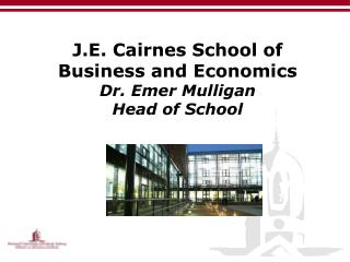 J.E. Cairnes School of Business and Economics Dr. Emer Mulligan Head of School