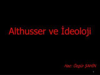 Althusser ve ?deoloji Haz: �zg�r ?AH?N