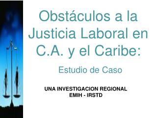 Obstáculos a la Justicia Laboral en C.A. y el Caribe: Estudio de Caso