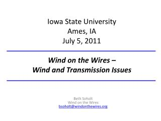 Iowa State University Ames, IA July 5, 2011 Wind on the Wires –  Wind and Transmission Issues