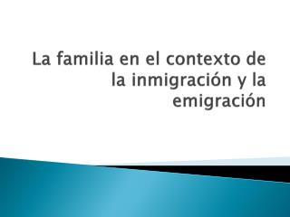 La familia en el contexto de la inmigración y la emigración
