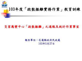報告單位:花蓮縣政府民政處       103 年 5 月 27 日