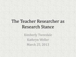 The Teacher Researcher as Research Stance