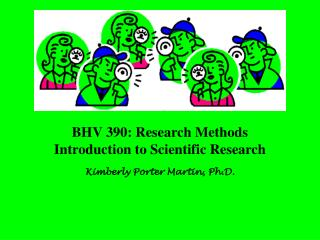 BHV 390: Research Methods Introduction to Scientific Research Kimberly Porter Martin, Ph.D.