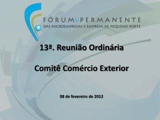 13ª . Reunião Ordinária Comitê Comércio Exterior 08  de  fevereiro de 2012