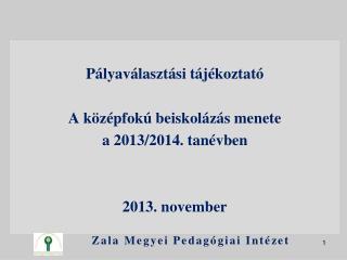 Pályaválasztási tájékoztató A középfokú beiskolázás menete  a 2013/2014. tanévben  2013.  november